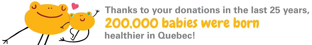 Fondation OLO | Thanks to your donations in the last 25 years, 200,000 Quebec babies were born healthier